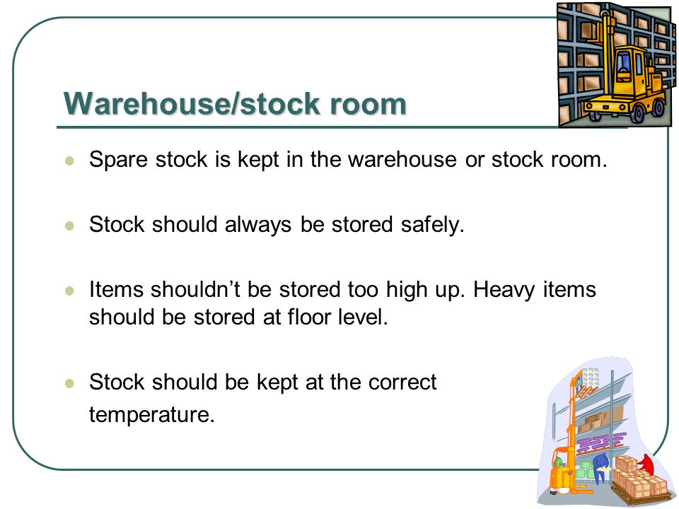 Warehouse/stock room Spare stock is kept in the warehouse or stock room.