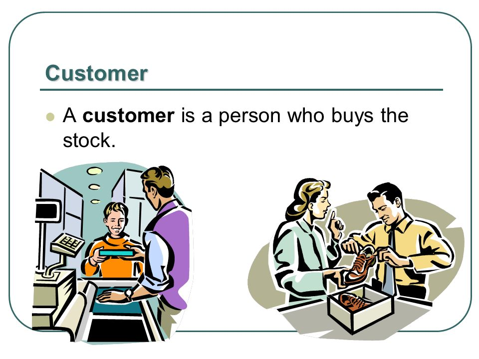 Customer A customer is a person who buys the stock.