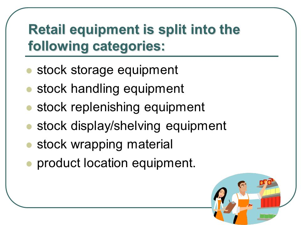Retail equipment is split into the following categories: stock storage equipment stock handling equipment stock replenishing equipment stock display/shelving equipment stock wrapping material product location equipment.