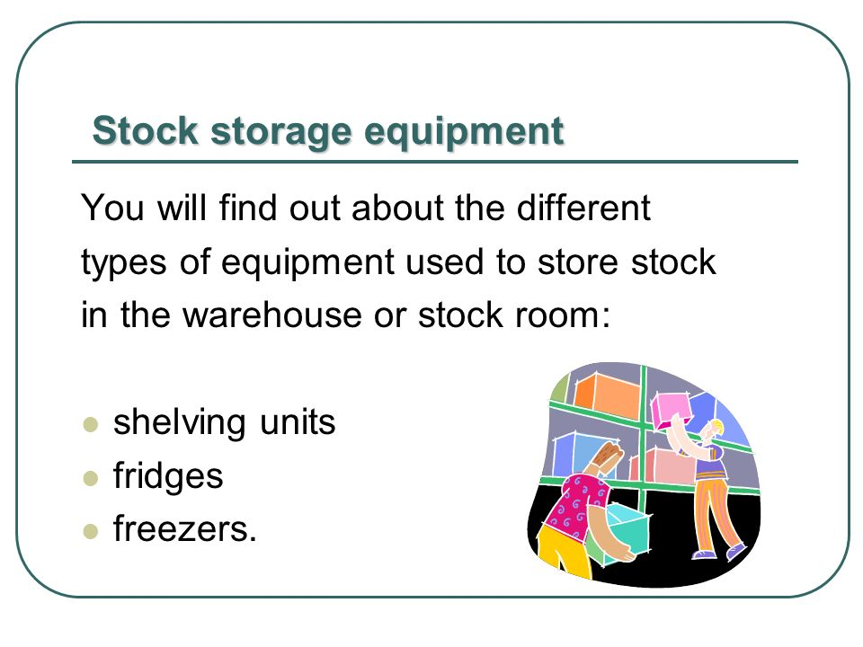 Stock storage equipment Stock storage equipment You will find out about the different types of equipment used to store stock in the warehouse or stock room: shelving units fridges freezers.