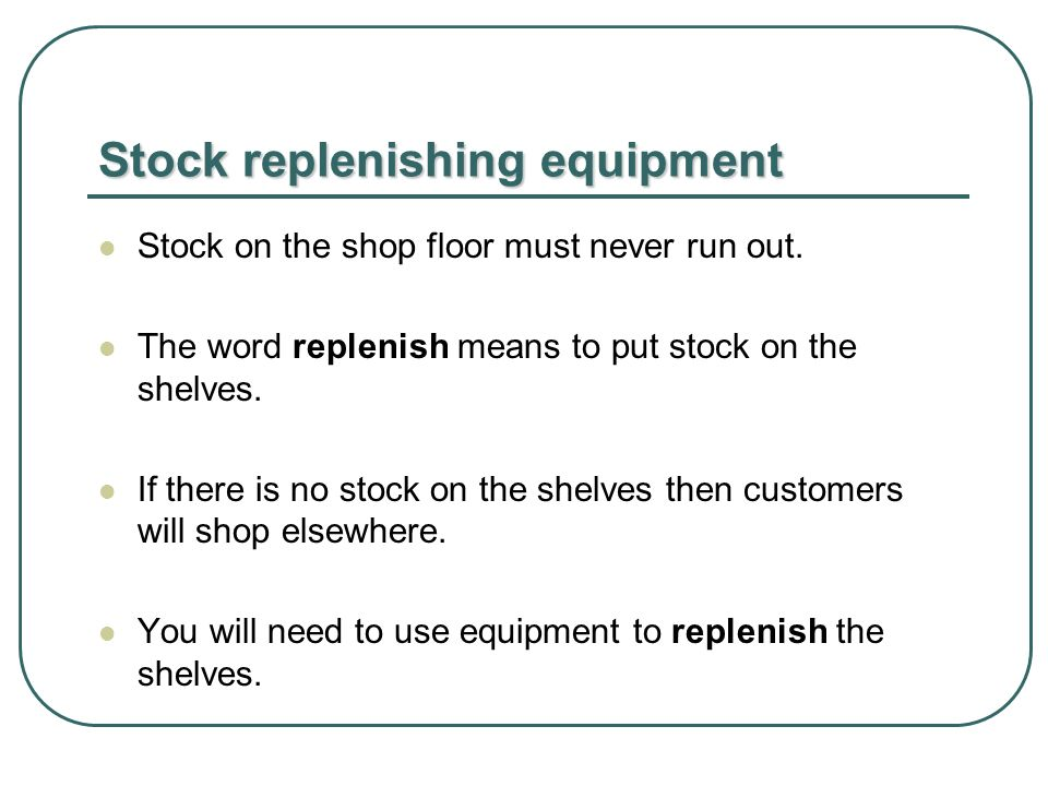 Stock replenishing equipment Stock on the shop floor must never run out.