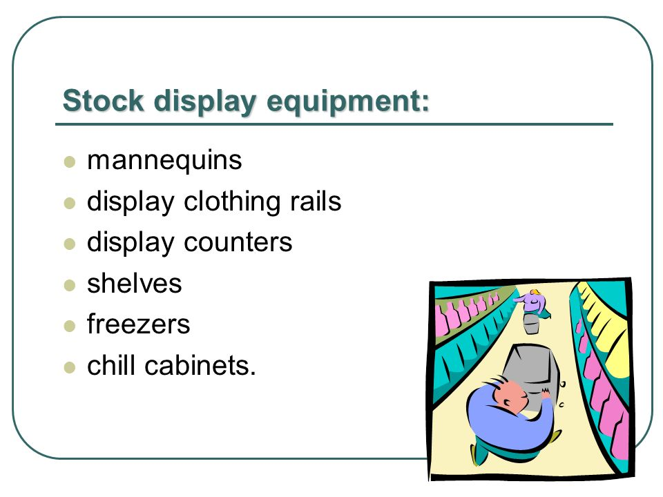 Stock display equipment: mannequins display clothing rails display counters shelves freezers chill cabinets.