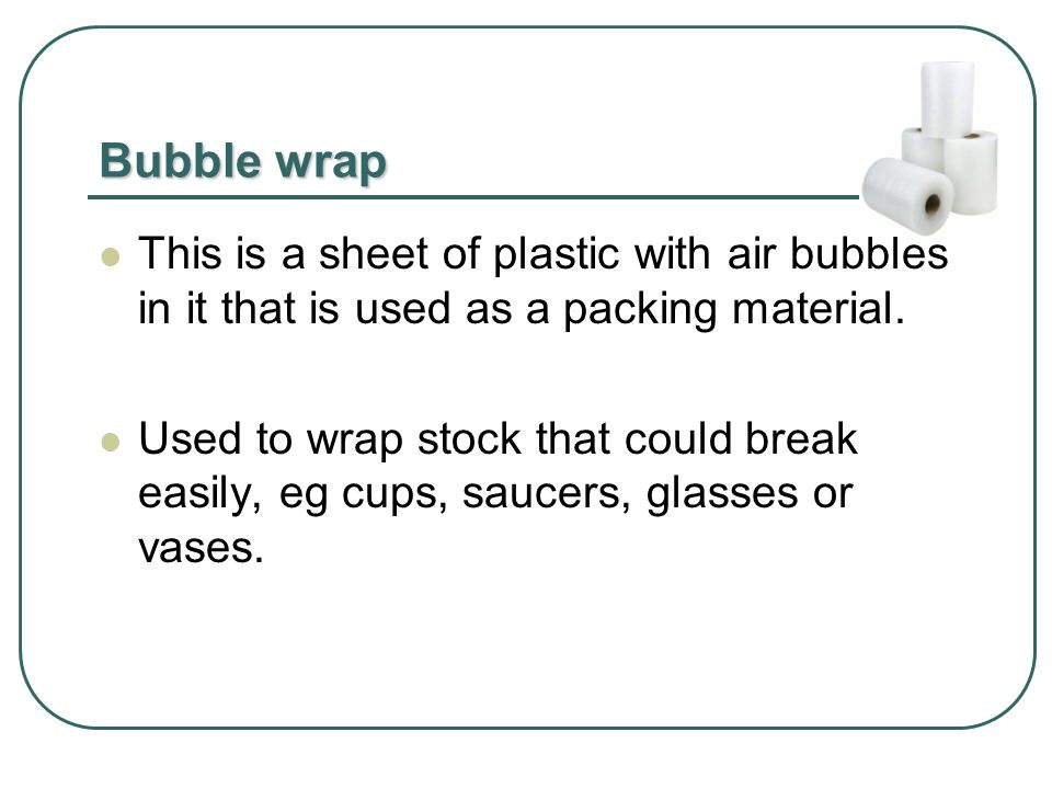 Bubble wrap This is a sheet of plastic with air bubbles in it that is used as a packing material.