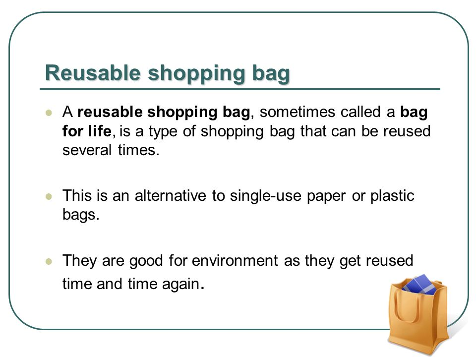 Reusable shopping bag A reusable shopping bag, sometimes called a bag for life, is a type of shopping bag that can be reused several times.