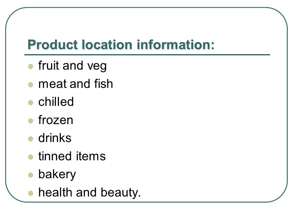 Product location information: fruit and veg meat and fish chilled frozen drinks tinned items bakery health and beauty.