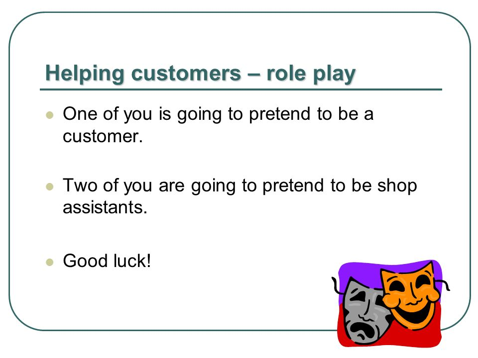 Helping customers – role play One of you is going to pretend to be a customer.