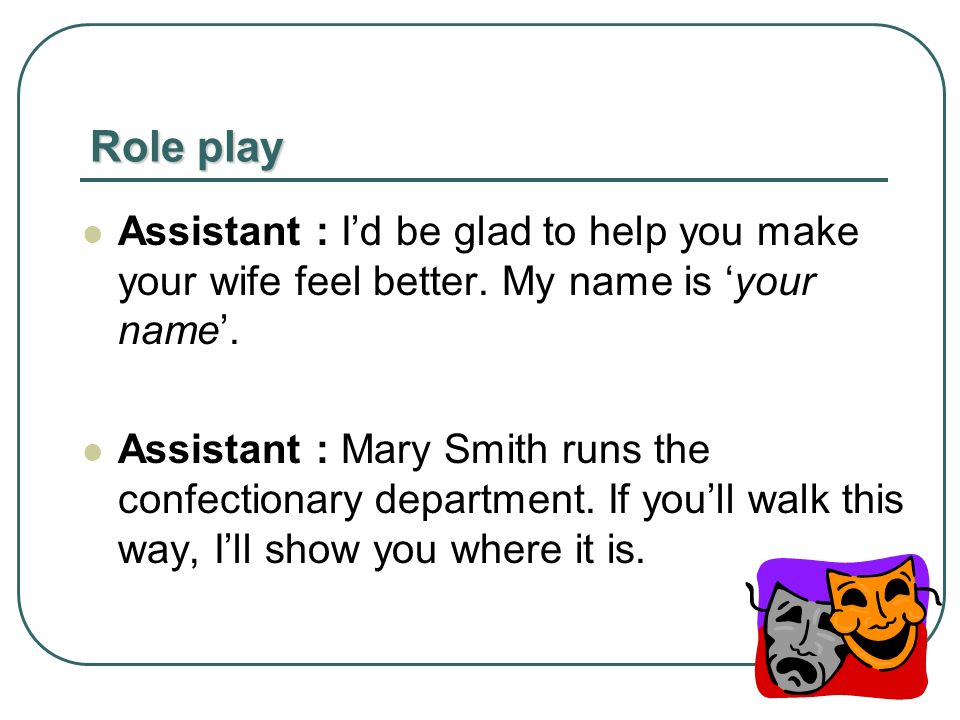Role play Assistant : Id be glad to help you make your wife feel better.