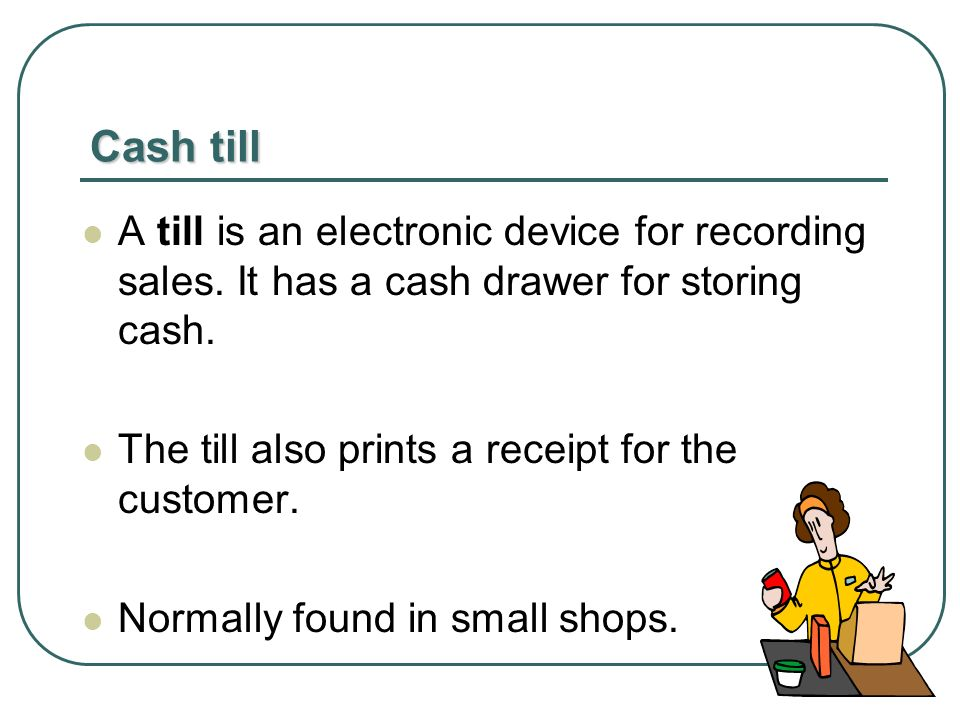 Cash till A till is an electronic device for recording sales.