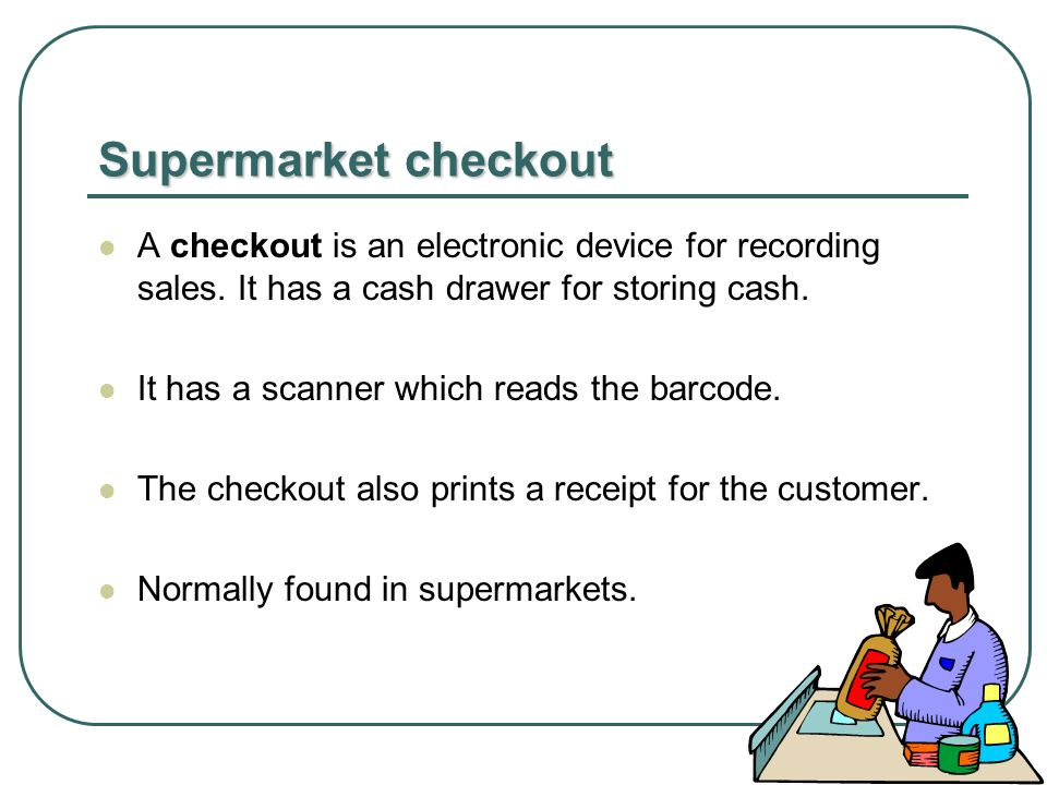 Supermarket checkout A checkout is an electronic device for recording sales.