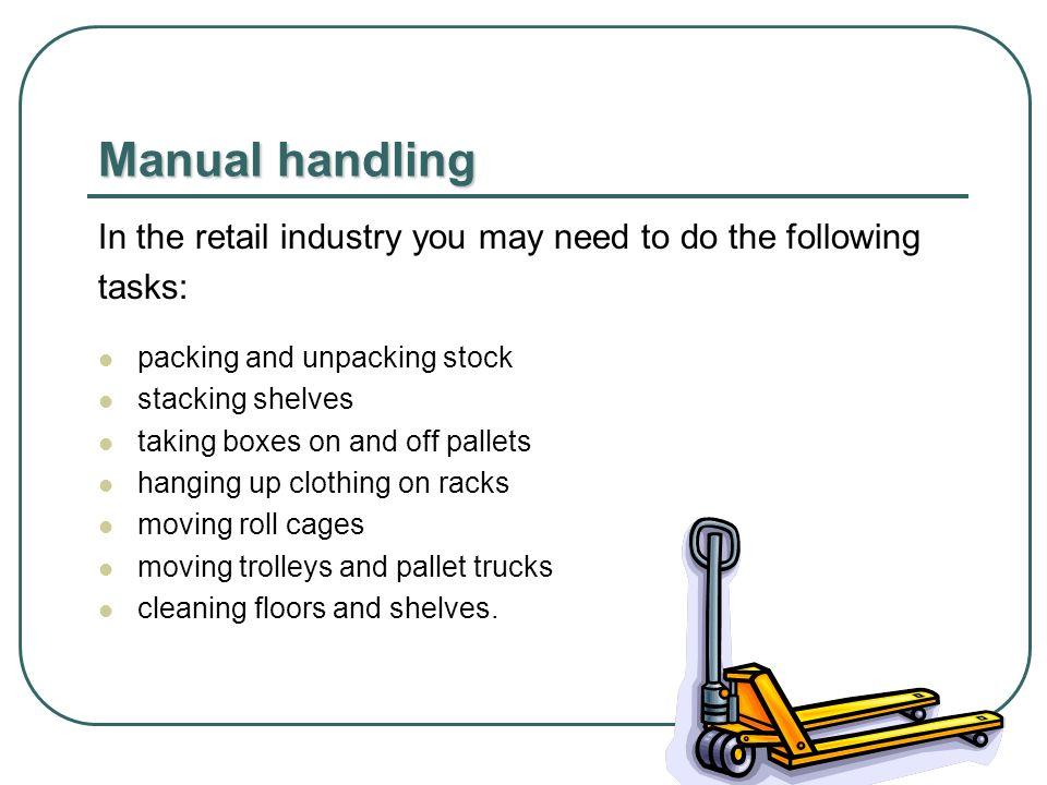 Manual handling In the retail industry you may need to do the following tasks: packing and unpacking stock stacking shelves taking boxes on and off pallets hanging up clothing on racks moving roll cages moving trolleys and pallet trucks cleaning floors and shelves.