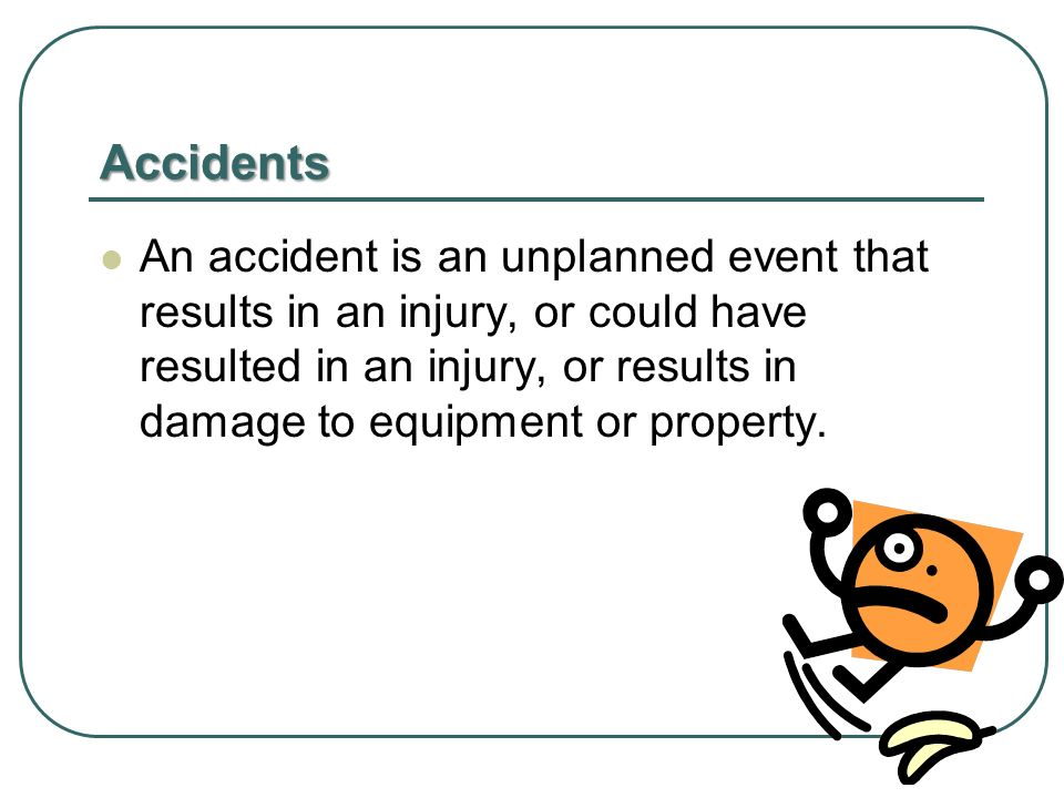 Accidents An accident is an unplanned event that results in an injury, or could have resulted in an injury, or results in damage to equipment or property.