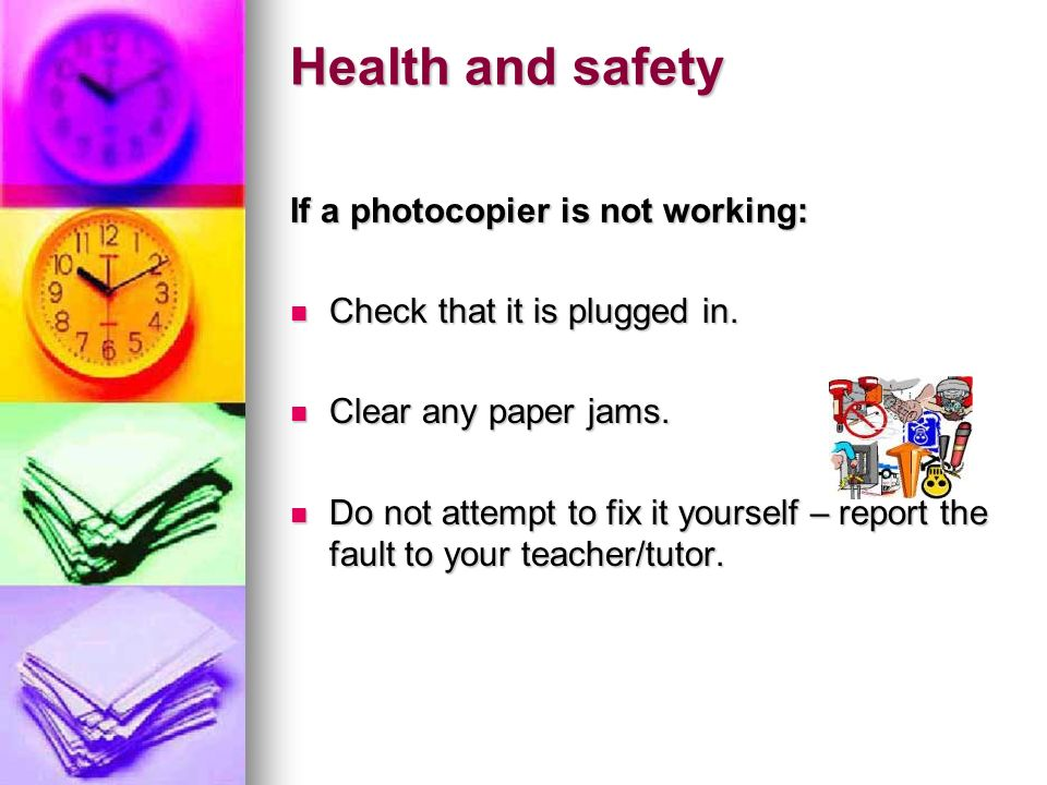 Health and safety If a photocopier is not working: Check that it is plugged in. Check that it is plugged in. Clear any paper jams. Clear any paper jam
