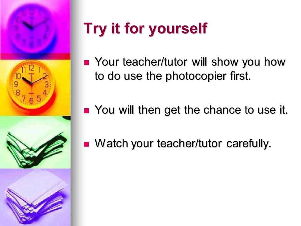 Try it for yourself Your teacher/tutor will show you how to do use the photocopier first. Your teacher/tutor will show you how to do use the photocopi
