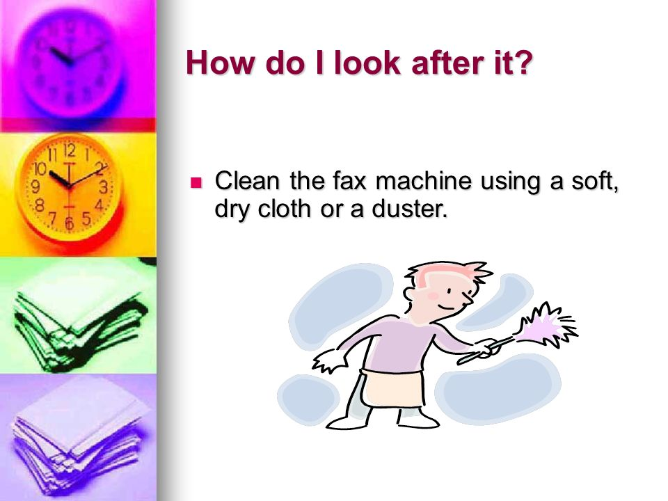 How do I look after it? Clean the fax machine using a soft, dry cloth or a duster. Clean the fax machine using a soft, dry cloth or a duster.