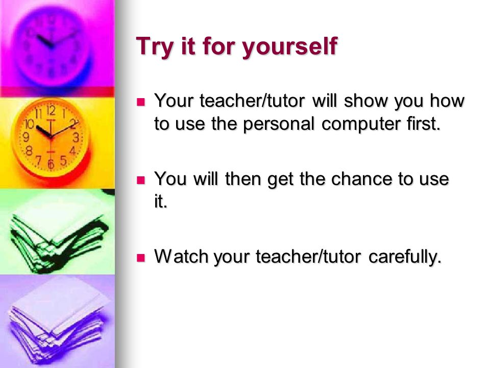Try it for yourself Your teacher/tutor will show you how to use the personal computer first. Your teacher/tutor will show you how to use the personal
