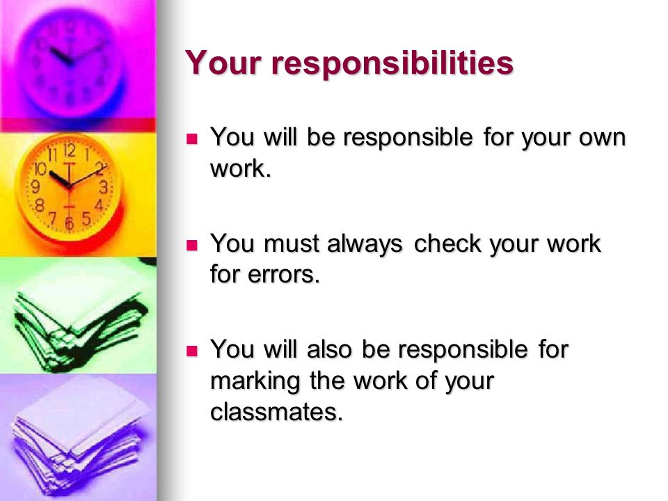 Your responsibilities You will be responsible for your own work. You will be responsible for your own work. You must always check your work for errors