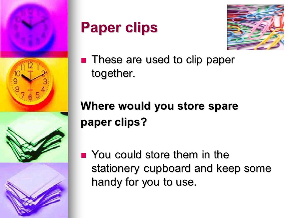 Paper clips These are used to clip paper together. These are used to clip paper together. Where would you store spare paper clips? You could store the