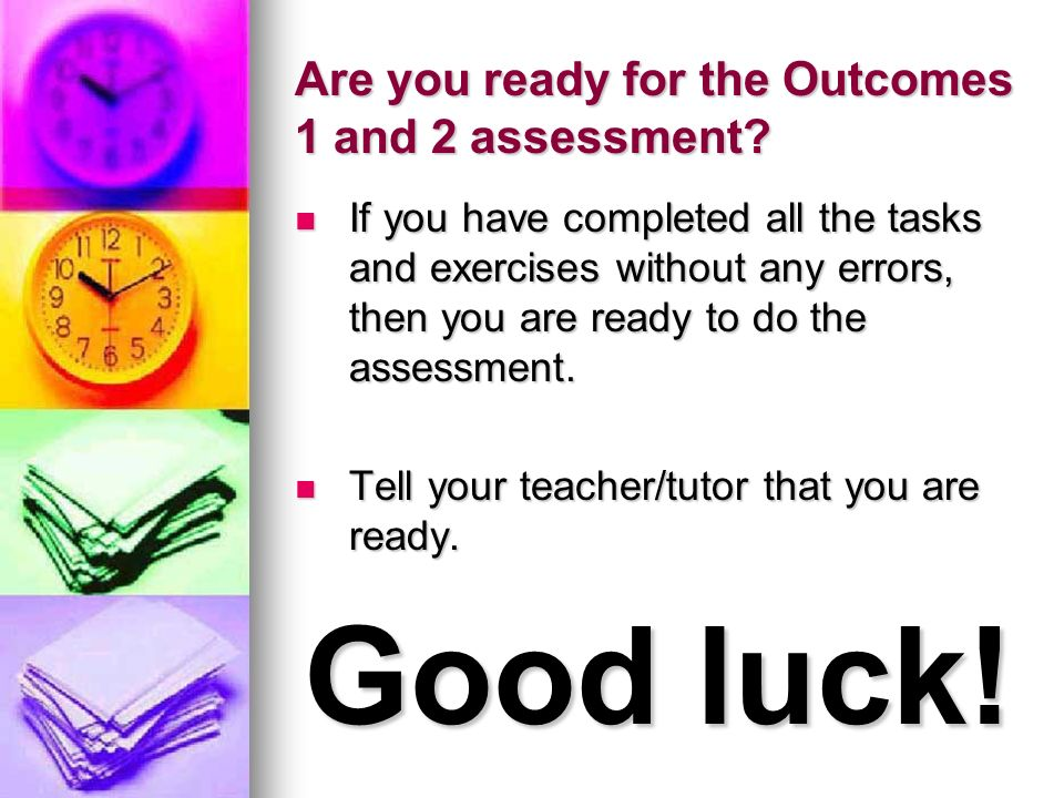 Are you ready for the Outcomes 1 and 2 assessment? If you have completed all the tasks and exercises without any errors, then you are ready to do the