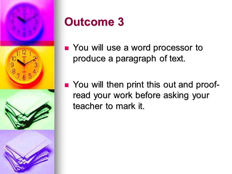 Outcome 3 You will use a word processor to produce a paragraph of text. You will use a word processor to produce a paragraph of text. You will then pr