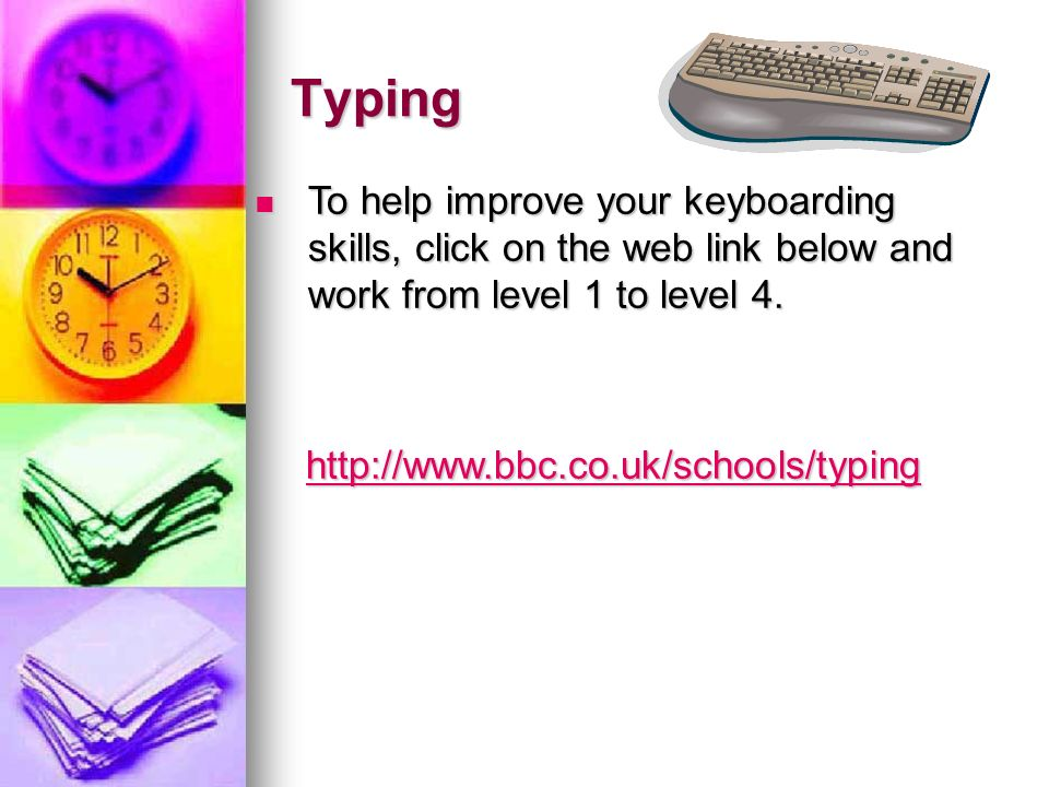 Typing To help improve your keyboarding skills, click on the web link below and work from level 1 to level 4. To help improve your keyboarding skills,
