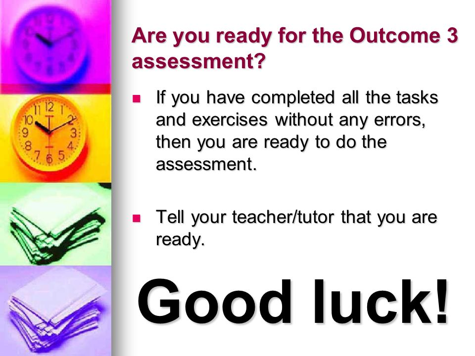 Are you ready for the Outcome 3 assessment? If you have completed all the tasks and exercises without any errors, then you are ready to do the assessm