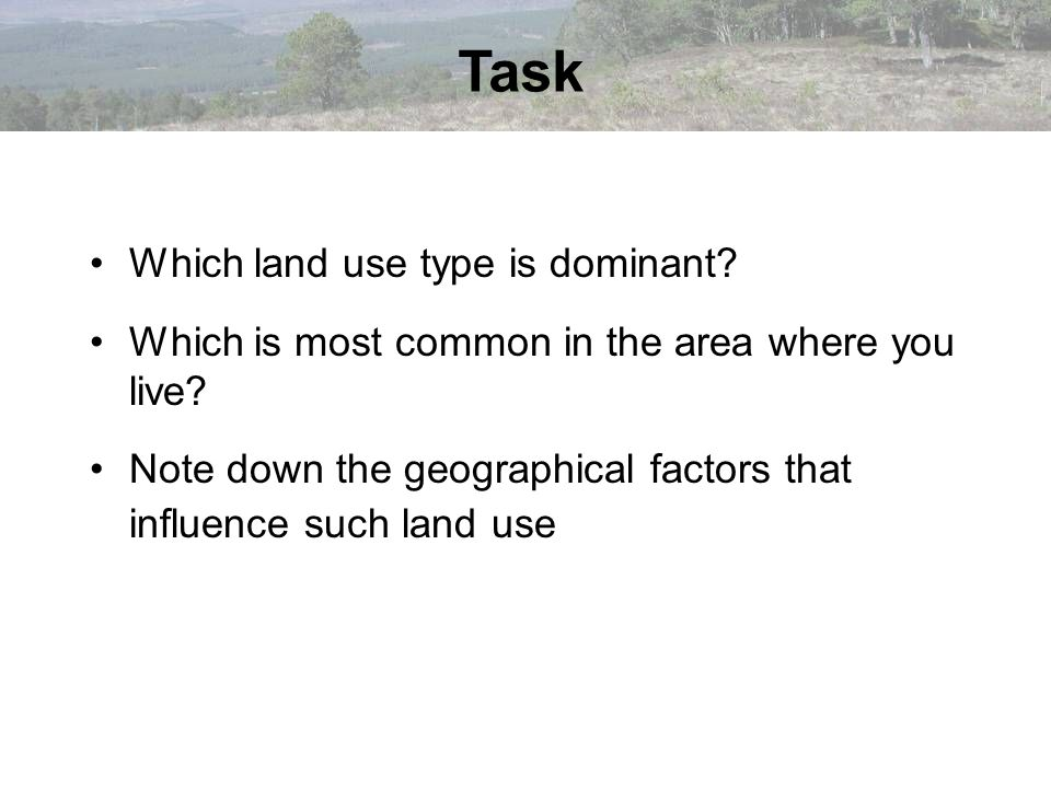Task Which land use type is dominant? Which is most common in the area where you live? Note down the geographical factors that influence such land use