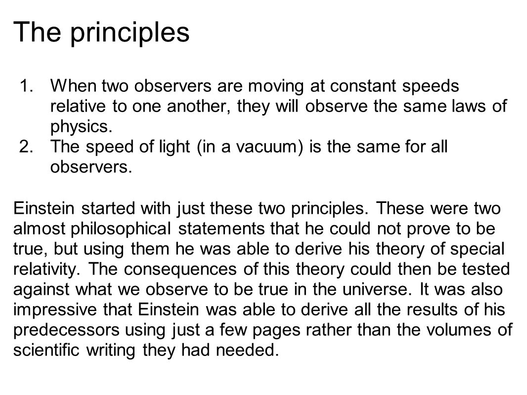 The principles 1.When two observers are moving at constant speeds relative to one another, they will observe the same laws of physics.