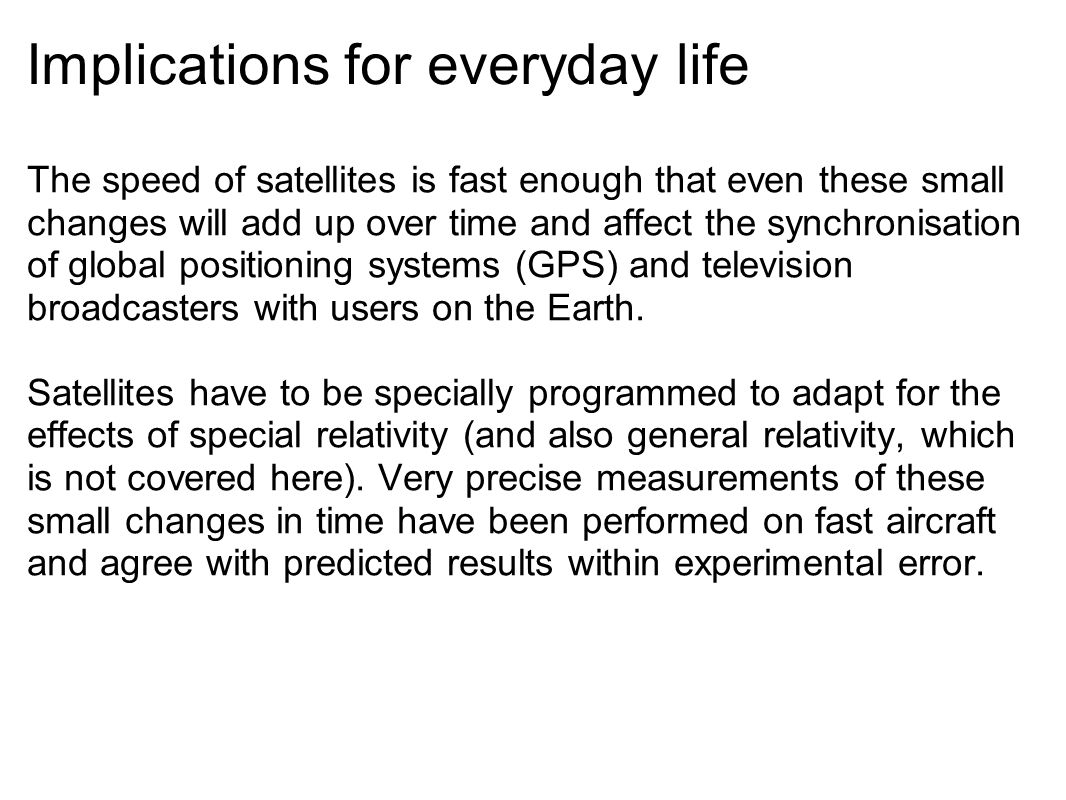 Implications for everyday life The speed of satellites is fast enough that even these small changes will add up over time and affect the synchronisation of global positioning systems (GPS) and television broadcasters with users on the Earth.