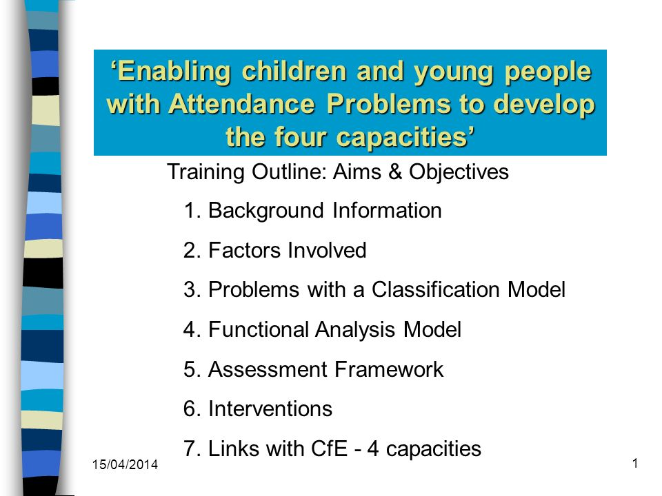 Training Outline: Aims & Objectives 1.Background Information 2.Factors Involved 3.Problems with a Classification Model 4.Functional Analysis Model 5.Assessment Framework 6.Interventions 7.Links with CfE - 4 capacities Enabling children and young people with Attendance Problems to develop the four capacities 15/04/2014 1