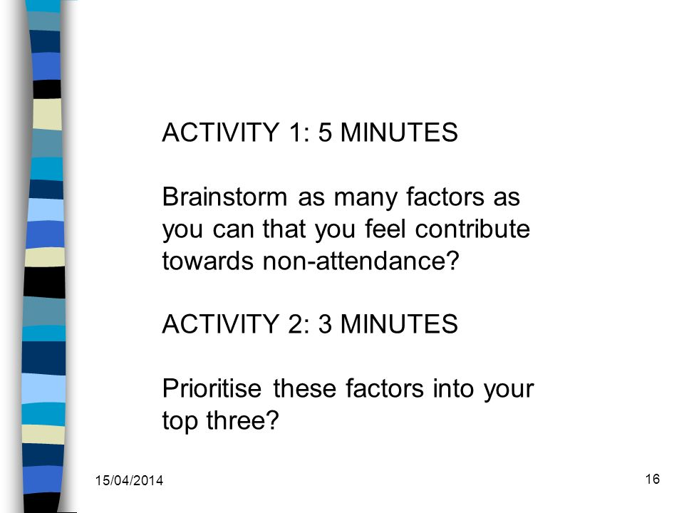 15/04/2014 16 ACTIVITY 1: 5 MINUTES Brainstorm as many factors as you can that you feel contribute towards non-attendance.