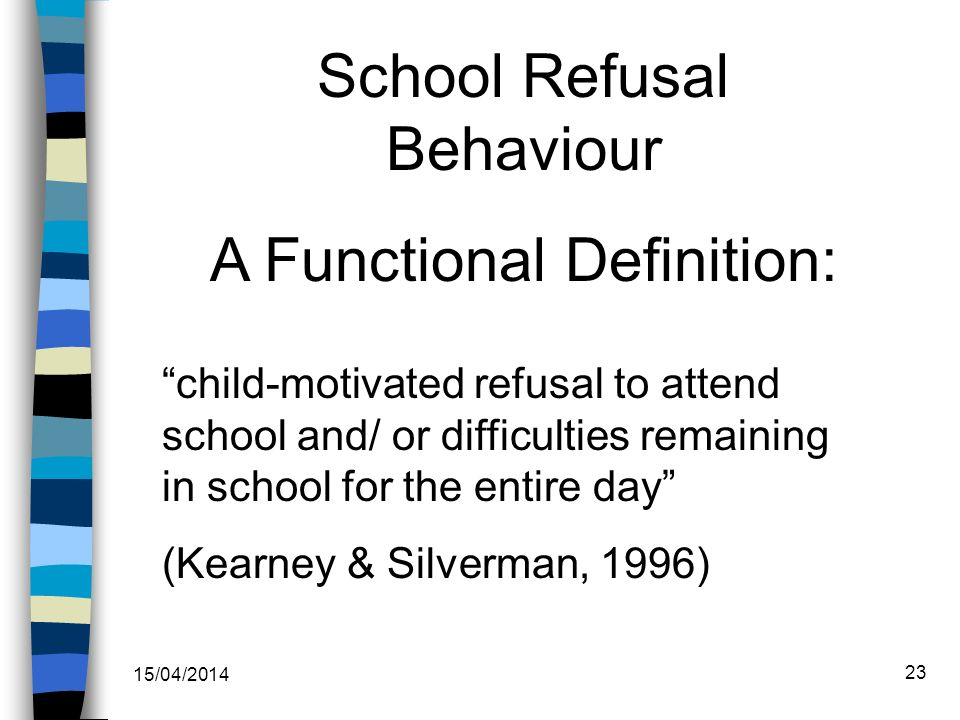 School Refusal Behaviour A Functional Definition: child-motivated refusal to attend school and/ or difficulties remaining in school for the entire day (Kearney & Silverman, 1996) 15/04/2014 23