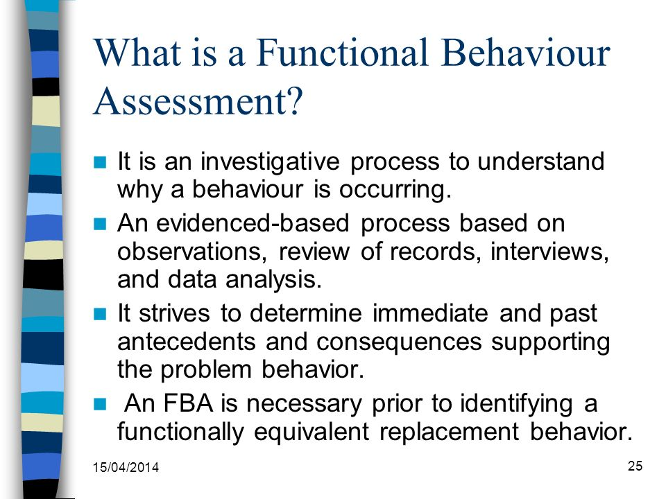 What is a Functional Behaviour Assessment? It is an investigative process to understand why a behaviour is occurring. An evidenced-based process based