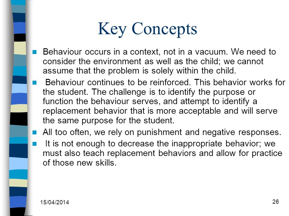 Key Concepts Behaviour occurs in a context, not in a vacuum. We need to consider the environment as well as the child; we cannot assume that the probl