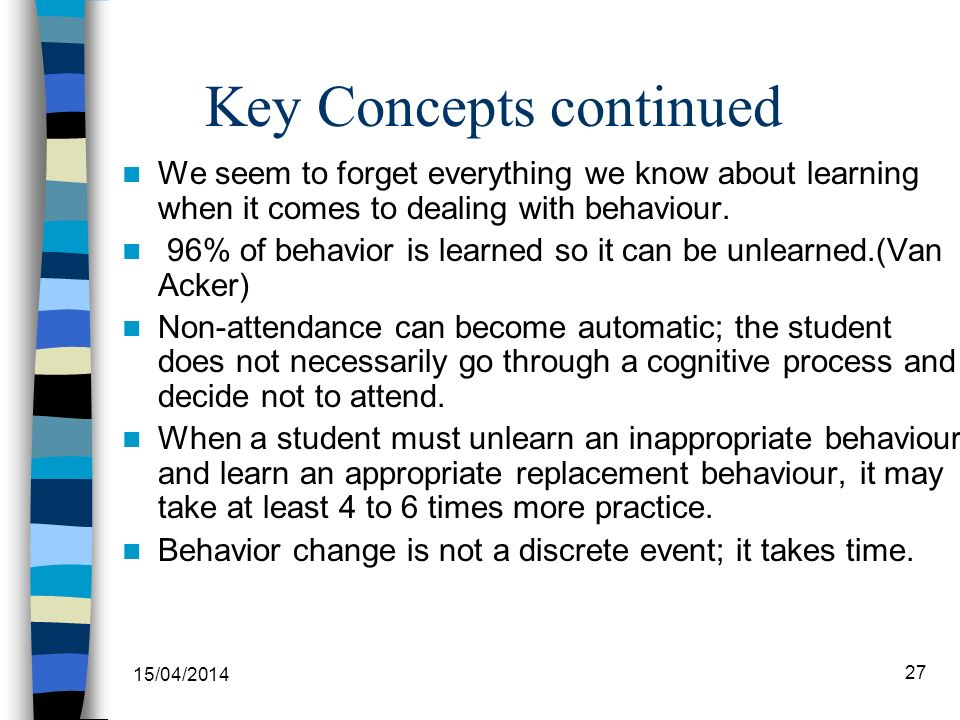 Key Concepts continued We seem to forget everything we know about learning when it comes to dealing with behaviour. 96% of behavior is learned so it c