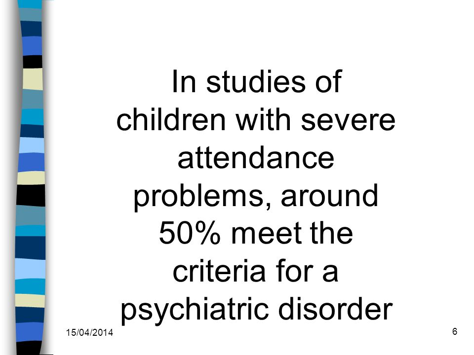 In studies of children with severe attendance problems, around 50% meet the criteria for a psychiatric disorder 15/04/2014 6