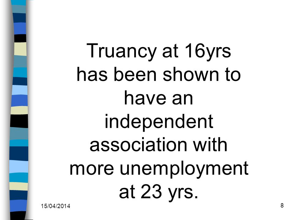 Truancy at 16yrs has been shown to have an independent association with more unemployment at 23 yrs.
