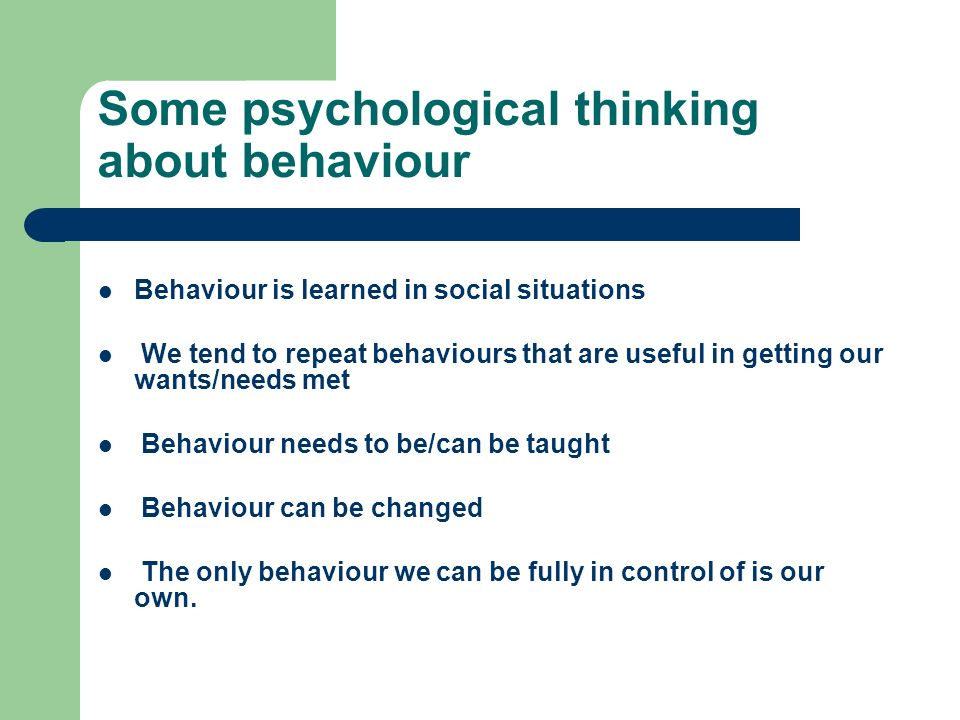 Some psychological thinking about behaviour Behaviour is learned in social situations We tend to repeat behaviours that are useful in getting our want