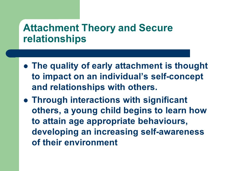 Attachment Theory and Secure relationships The quality of early attachment is thought to impact on an individuals self-concept and relationships with