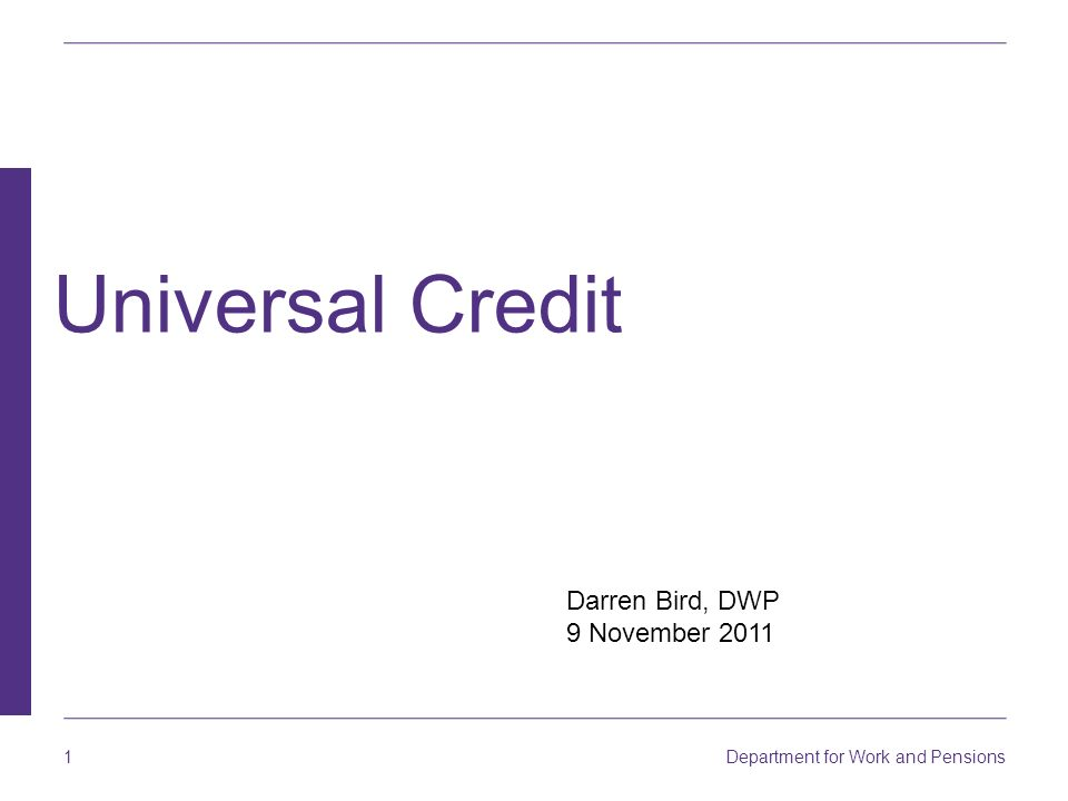 1 Department for Work and Pensions Darren Bird, DWP 9 November 2011 Universal Credit