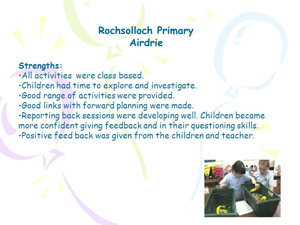 Rochsolloch Primary Airdrie Strengths: All activities were class based. Children had time to explore and investigate. Good range of activities were pr