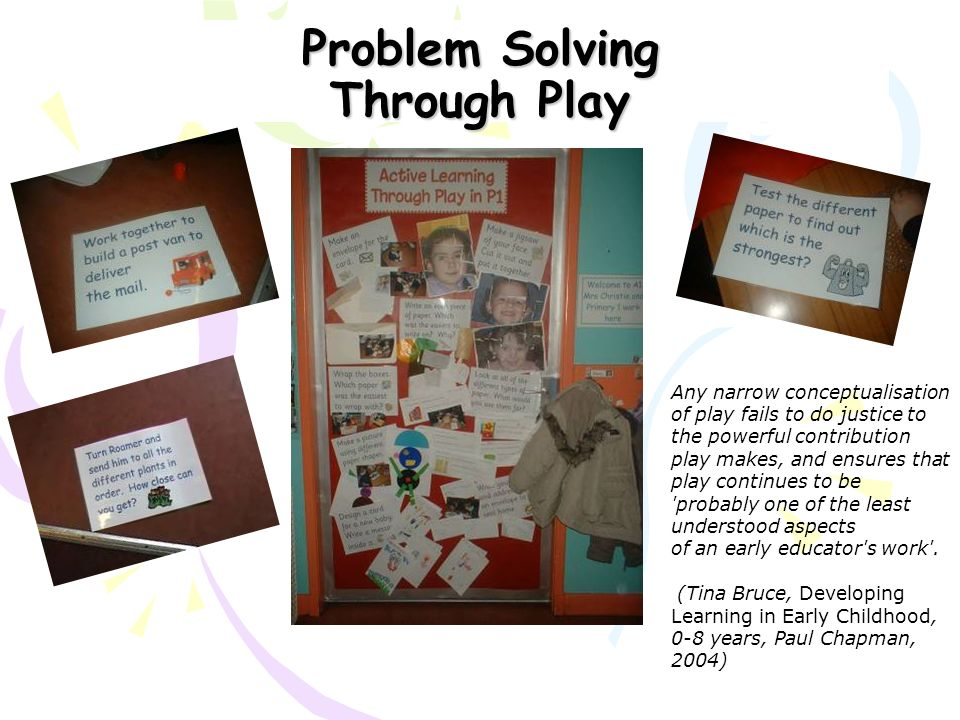 Problem Solving Through Play Any narrow conceptualisation of play fails to do justice to the powerful contribution play makes, and ensures that play c