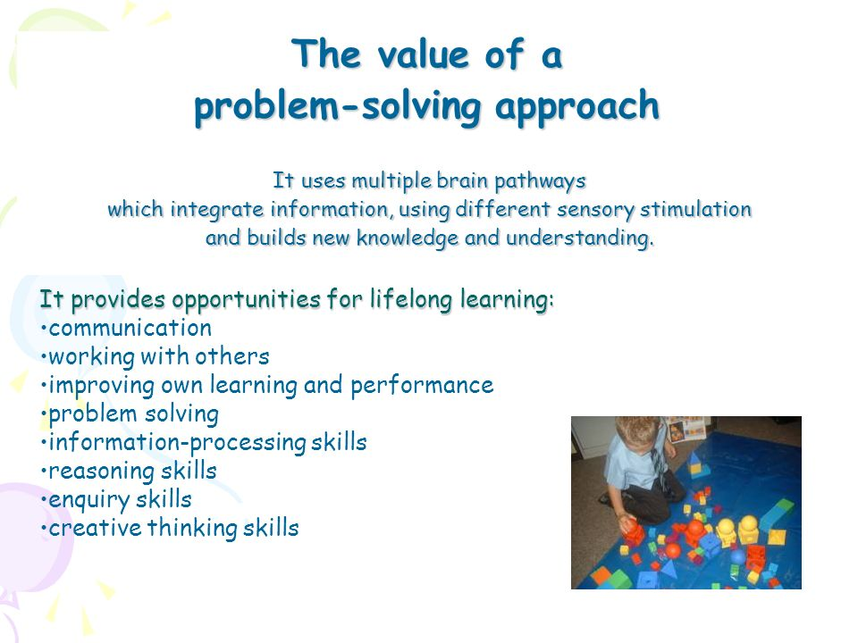 Key Principles of Problem Solving Activities Introduction of questioning techniques which improve thinking skillsIntroduction of questioning techniques which improve thinking skills Giving pupils choiceGiving pupils choice Developing independent learnersDeveloping independent learners Developing behaviours of Effective Learners:Developing behaviours of Effective Learners: motivation creativity enjoyment of learning ability to concentrate organisation persistence