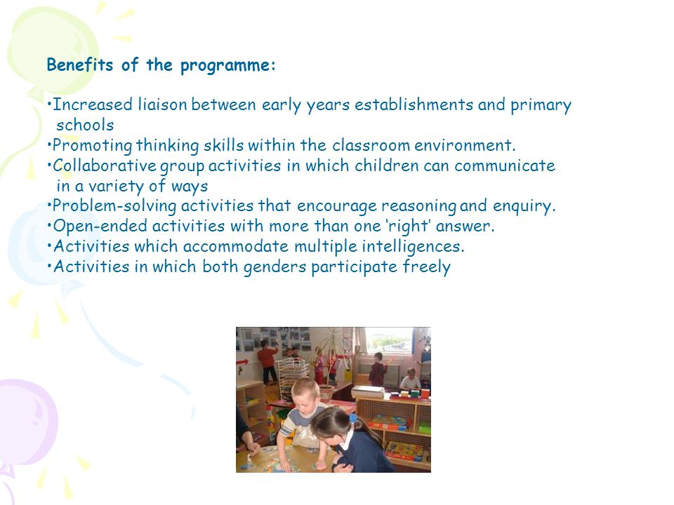 Benefits of the programme: Increased liaison between early years establishments and primary schools Promoting thinking skills within the classroom env