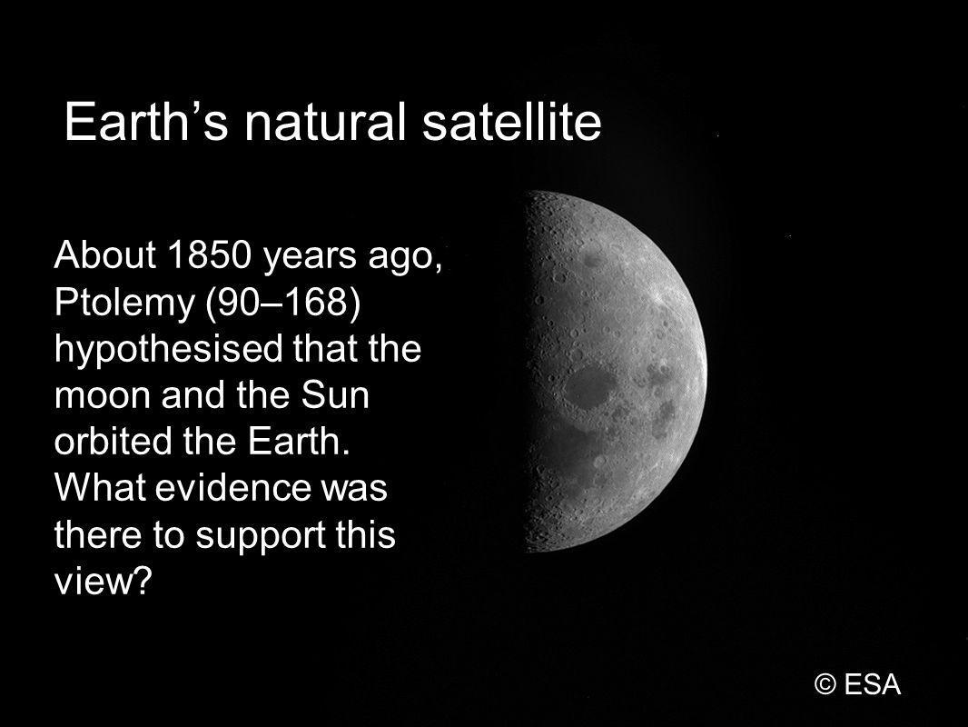Earths natural satellite About 1850 years ago, Ptolemy (90–168) hypothesised that the moon and the Sun orbited the Earth.