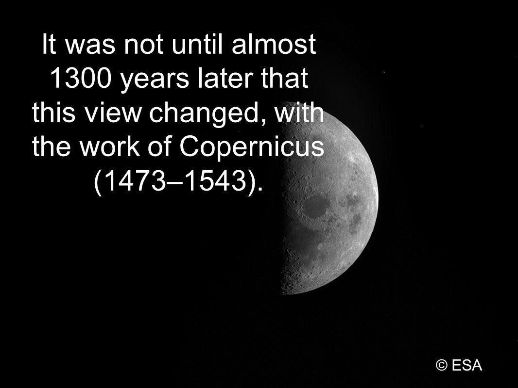 It was not until almost 1300 years later that this view changed, with the work of Copernicus (1473–1543).