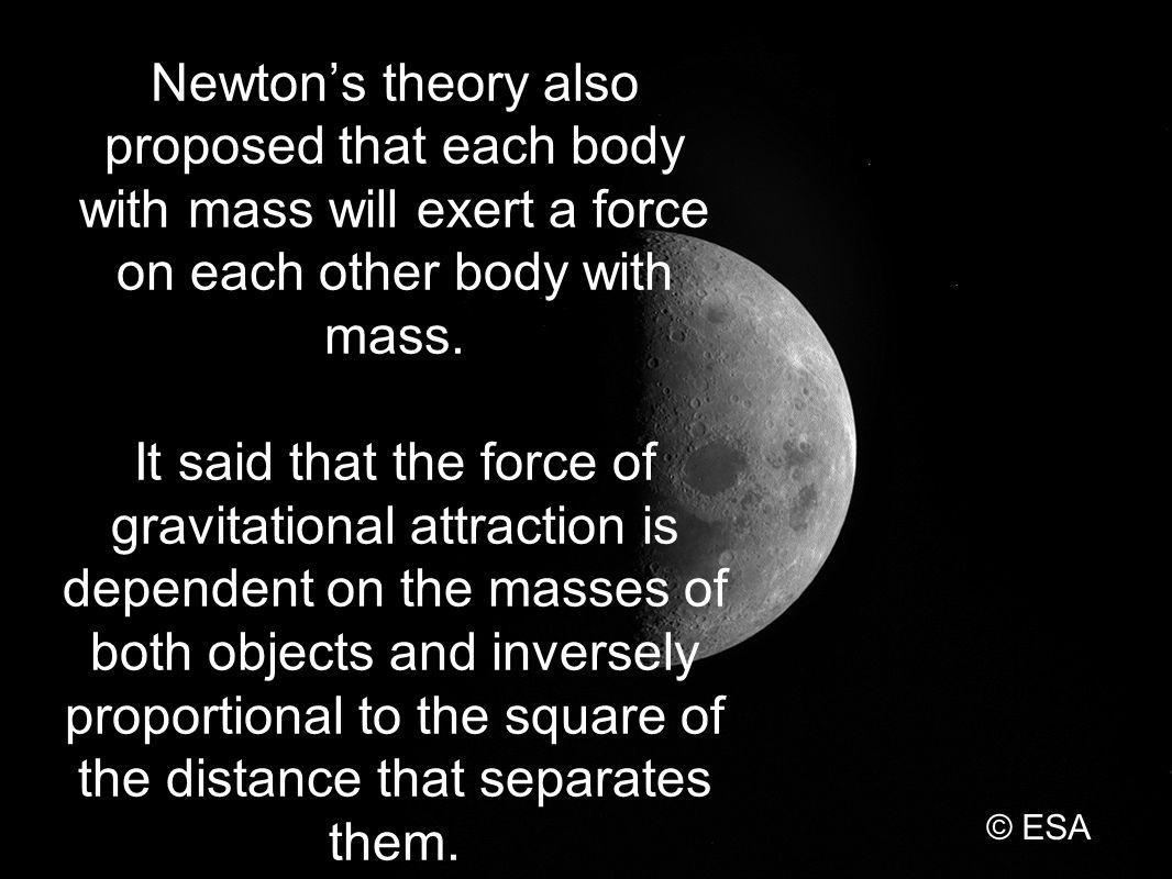 Newtons theory also proposed that each body with mass will exert a force on each other body with mass.