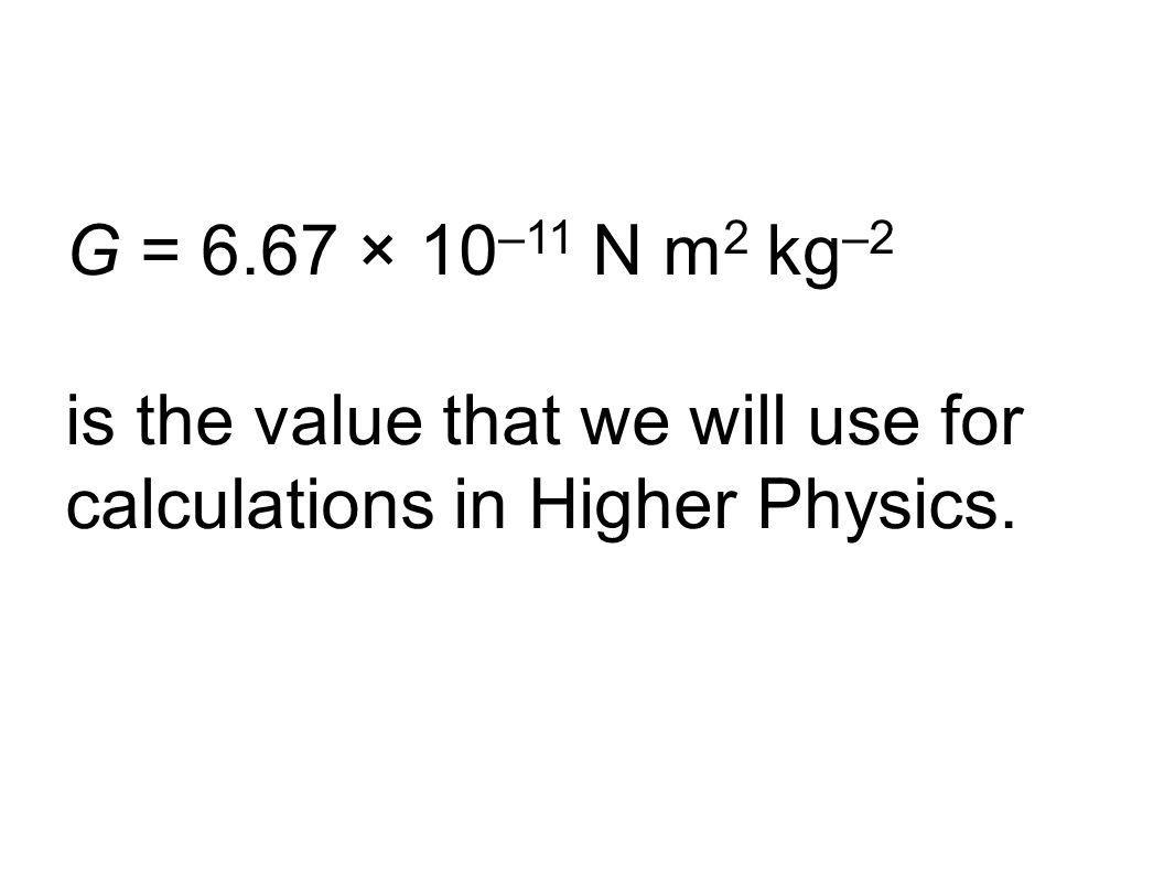 Credits: ESA G = 6.67 × 10 –11 N m 2 kg –2 is the value that we will use for calculations in Higher Physics.