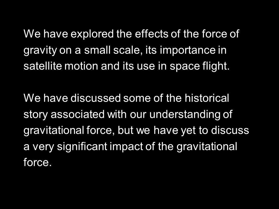 We have explored the effects of the force of gravity on a small scale, its importance in satellite motion and its use in space flight.