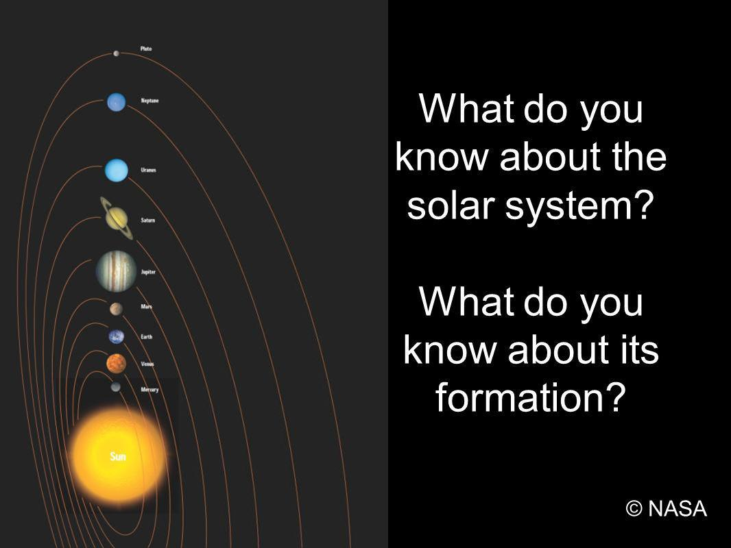 What do you know about the solar system? What do you know about its formation? © NASA