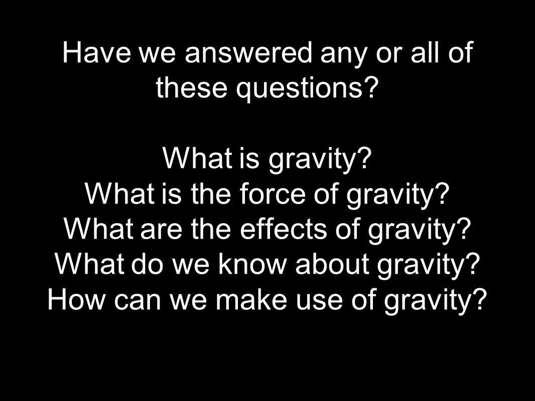 Have we answered any or all of these questions. What is gravity.